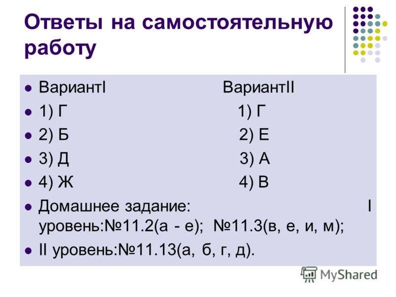 Ответы на самостоятельную работу ВариантI ВариантII 1) Г 1) Г 2) Б 2) Е 3) Д 3) А 4) Ж 4) В Домашнее задание: I уровень:11.2(а - е); 11.3(в, е, и, м); II уровень:11.13(а, б, г, д).