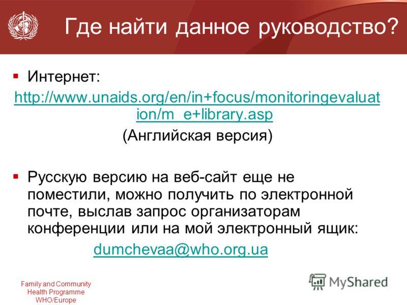 Family and Community Health Programme WHO/Europe Где найти данное руководство? Интернет: http://www.unaids.org/en/in+focus/monitoringevaluat ion/m_e+library.asp (Английская версия) Русскую версию на веб-сайт еще не поместили, можно получить по электр