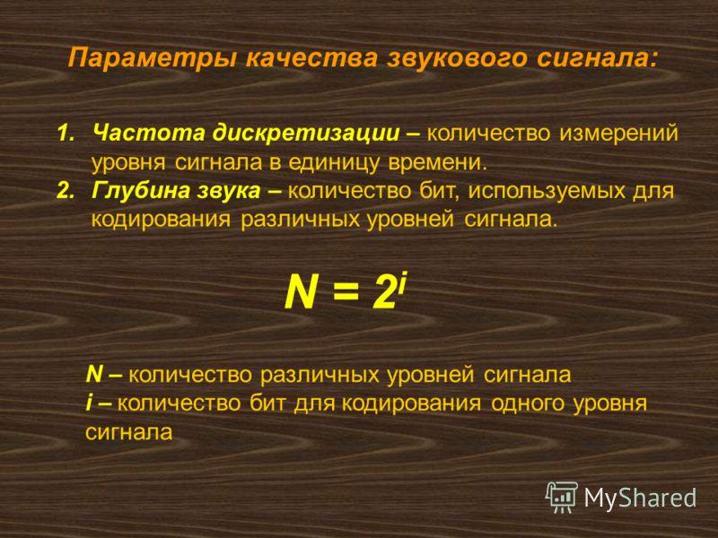 Параметры качества звукового сигнала: 1.Частота дискретизации – количество измерений уровня сигнала в единицу времени. 2.Глубина звука – количество бит, используемых для кодирования различных уровней сигнала. N = 2 i N – количество различных уровней