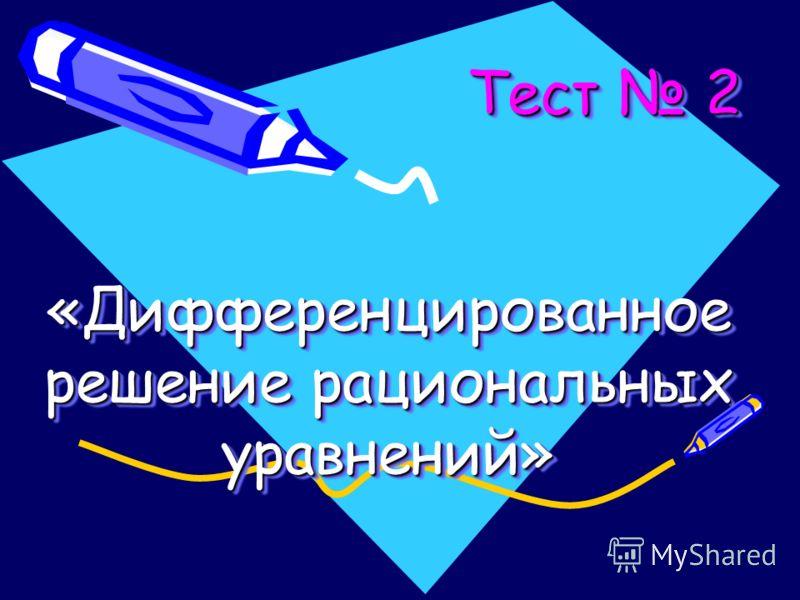 Тест 2 «Дифференцированное решение рациональных уравнений» Тест 2 «Дифференцированное решение рациональных уравнений» Тест 2 «Дифференцированное решение рациональных уравнений»