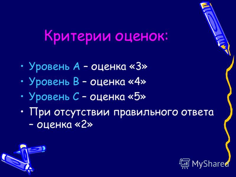 Критерии оценок: Уровень А – оценка «3» Уровень В – оценка «4» Уровень С – оценка «5» При отсутствии правильного ответа – оценка «2»
