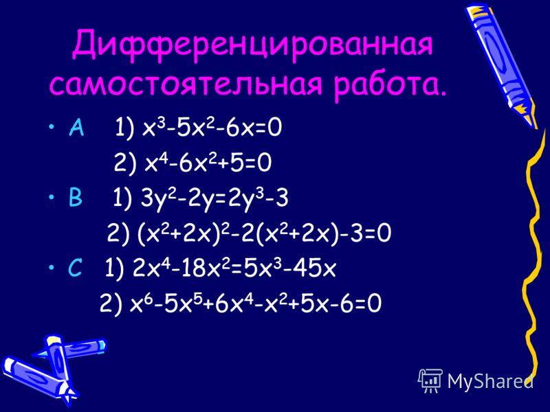 Дифференцированная самостоятельная работа. А 1) х 3 -5х 2 -6х=0 2) х 4 -6х 2 +5=0 В 1) 3у 2 -2у=2у 3 -3 2) (х 2 +2х) 2 -2(х 2 +2х)-3=0 С 1) 2х 4 -18х 2 =5х 3 -45х 2) х 6 -5х 5 +6х 4 -х 2 +5х-6=0