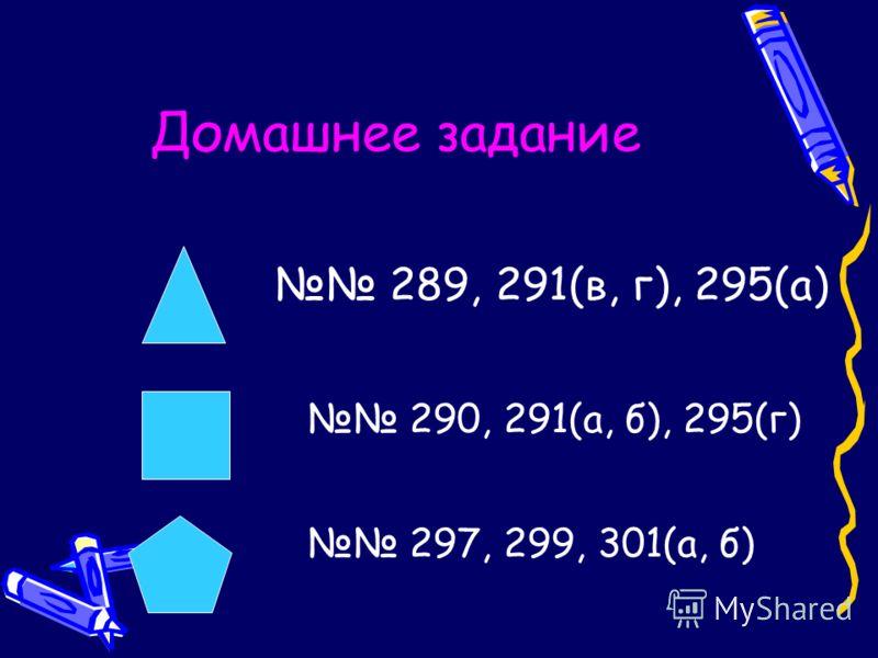 Домашнее задание 289, 291(в, г), 295(а) 290, 291(а, б), 295(г) 297, 299, 301(а, б)