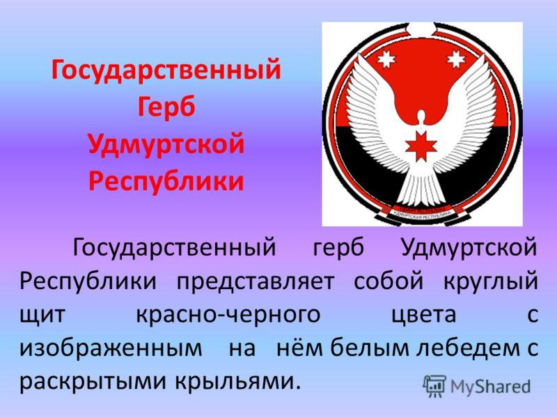 Государственный Герб Удмуртской Республики Государственный герб Удмуртской Республики представляет собой круглый щит красно-черного цвета с изображенным на нём белым лебедем с раскрытыми крыльями.