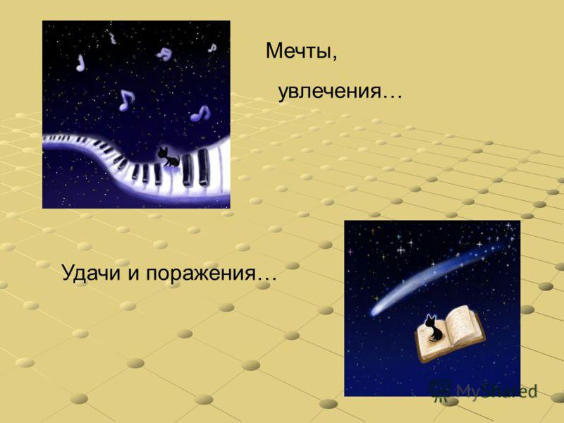 Мечты, увлечения… Удачи и поражения…