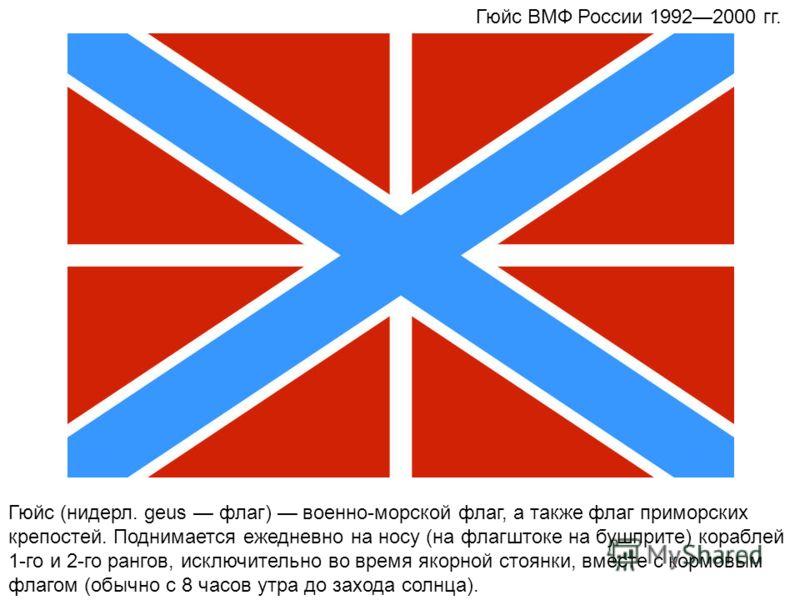 Гюйс (нидерл. geus флаг) военно-морской флаг, а также флаг приморских крепостей. Поднимается ежедневно на носу (на флагштоке на бушприте) кораблей 1-го и 2-го рангов, исключительно во время якорной стоянки, вместе с кормовым флагом (обычно с 8 часов