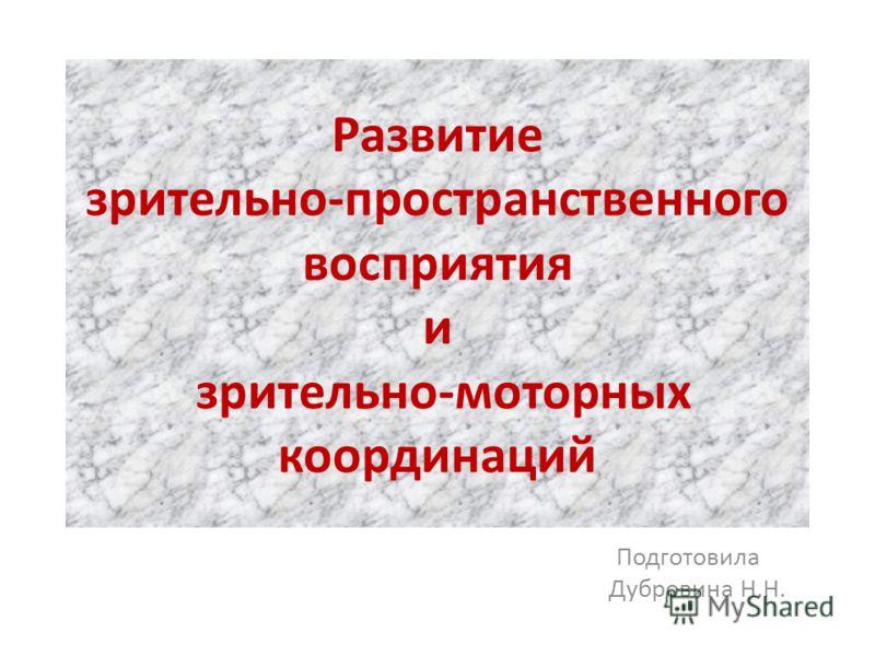 Развитие зрительно-пространственного восприятия и зрительно-моторных координаций Подготовила Дубровина Н.Н.