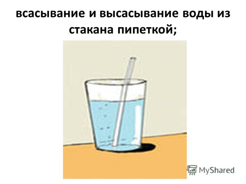 всасывание и высасывание воды из стакана пипеткой;