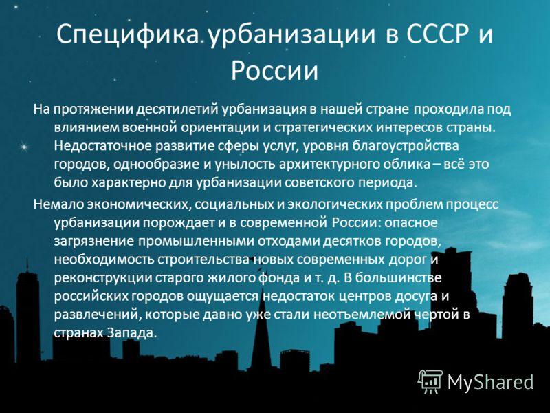 Специфика урбанизации в СССР и России На протяжении десятилетий урбанизация в нашей стране проходила под влиянием военной ориентации и стратегических интересов страны. Недостаточное развитие сферы услуг, уровня благоустройства городов, однообразие и