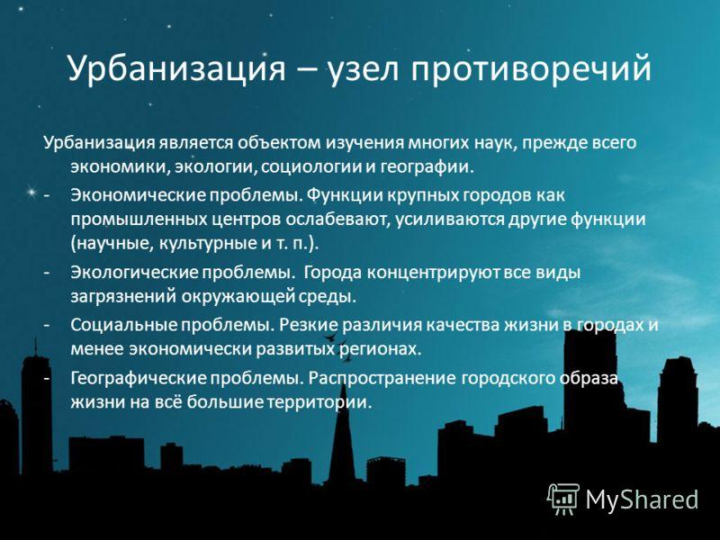 Урбанизация – узел противоречий Урбанизация является объектом изучения многих наук, прежде всего экономики, экологии, социологии и географии. -Экономические проблемы. Функции крупных городов как промышленных центров ослабевают, усиливаются другие фун