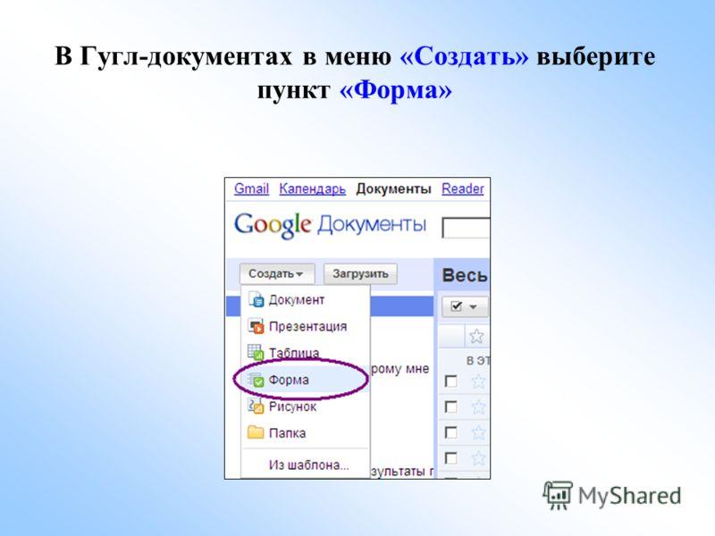 В Гугл-документах в меню «Создать» выберите пункт «Форма»