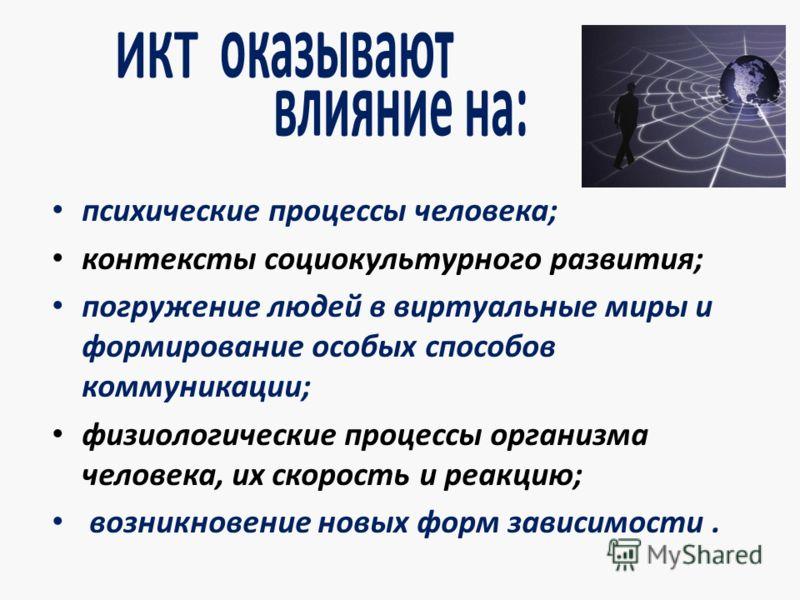 ИКТ оказывают влияние на: психические процессы человека; контексты социокультурного развития; погружение людей в виртуальные миры и формирование особых способов коммуникации; физиологические процессы организма человека, их скорость и реакцию; возникн