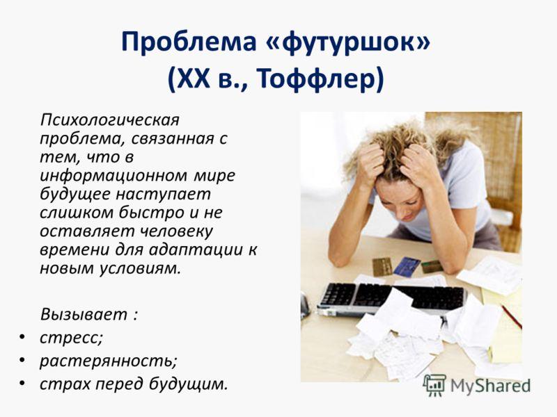 Проблема «футуршок» (XX в., Тоффлер) Психологическая проблема, связанная с тем, что в информационном мире будущее наступает слишком быстро и не оставляет человеку времени для адаптации к новым условиям. Вызывает : стресс; растерянность; страх перед б