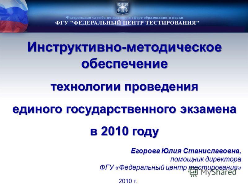 Инструктивно-методическое обеспечение технологии проведения единого государственного экзамена в 2010 году 2010 г. Егорова Юлия Станиславовна, помощник директора ФГУ «Федеральный центр тестирования»