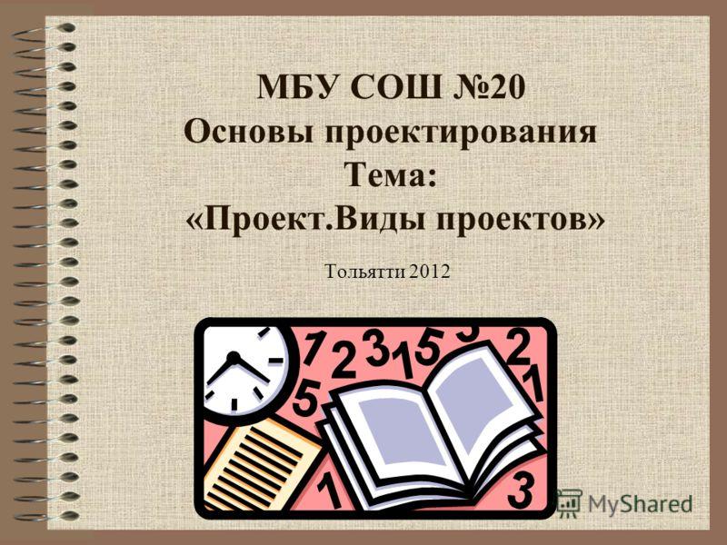 МБУ СОШ 20 Основы проектирования Тема: «Проект.Виды проектов» Тольятти 2012