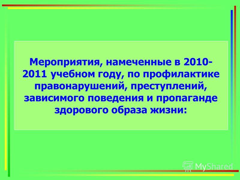 Мероприятия, намеченные в 2010- 2011 учебном году, по профилактике правонарушений, преступлений, зависимого поведения и пропаганде здорового образа жизни: