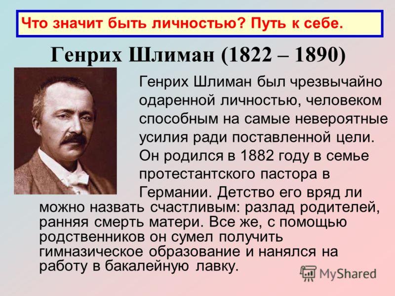 Генрих Шлиман (1822 – 1890) Генрих Шлиман был чрезвычайно одаренной личностью, человеком способным на самые невероятные усилия ради поставленной цели. Он родился в 1882 году в семье протестантского пастора в Германии. Детство его вряд ли можно назват