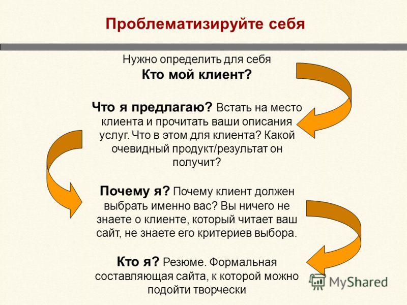 Проблематизируйте себя Нужно определить для себя Кто мой клиент? Что я предлагаю? Встать на место клиента и прочитать ваши описания услуг. Что в этом для клиента? Какой очевидный продукт/результат он получит? Почему я? Почему клиент должен выбрать им