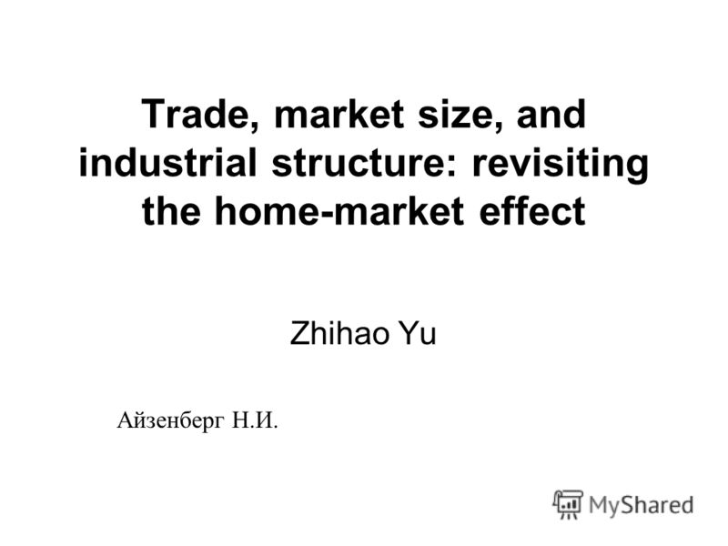 Trade, market size, and industrial structure: revisiting the home-market effect Zhihao Yu Айзенберг Н.И.