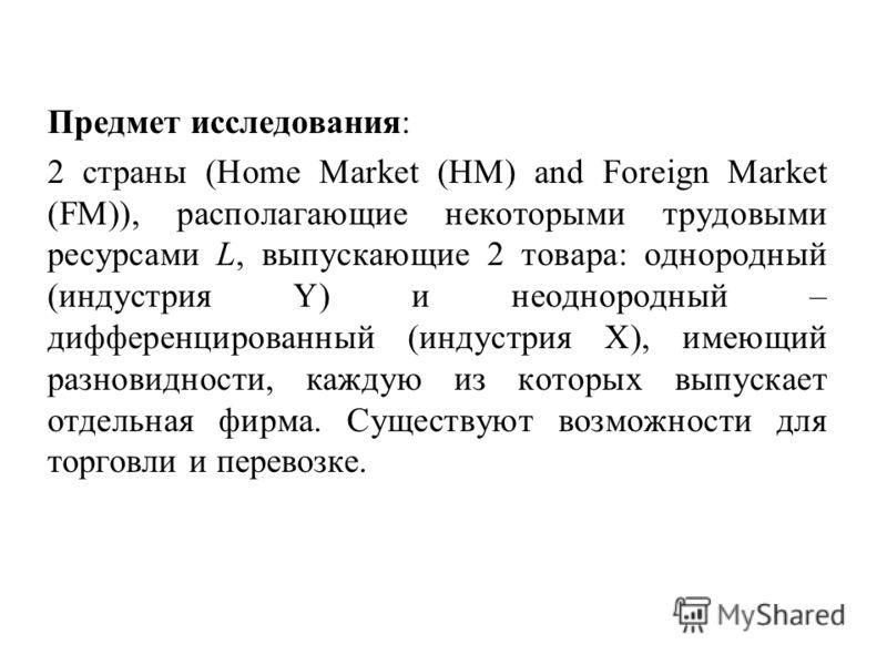Предмет исследования: 2 страны (Home Market (HM) and Foreign Market (FM)), располагающие некоторыми трудовыми ресурсами L, выпускающие 2 товара: однородный (индустрия Y) и неоднородный – дифференцированный (индустрия X), имеющий разновидности, каждую