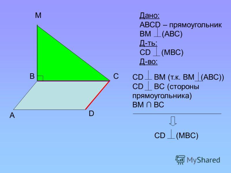 А В М С D Дано: АВСD – прямоугольник ВМ (АВС) Д-ть: СD (МВС) Д-во: CD BM (т.к. ВМ (АВС)) CD BC (стороны прямоугольника) ВМ ВС СD (MBC)