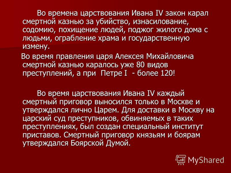 Во времена царствования Ивана IV закон карал смертной казнью за убийство, изнасилование, содомию, похищение людей, поджог жилого дома с людьми, ограбление храма и государственную измену. Во времена царствования Ивана IV закон карал смертной казнью за