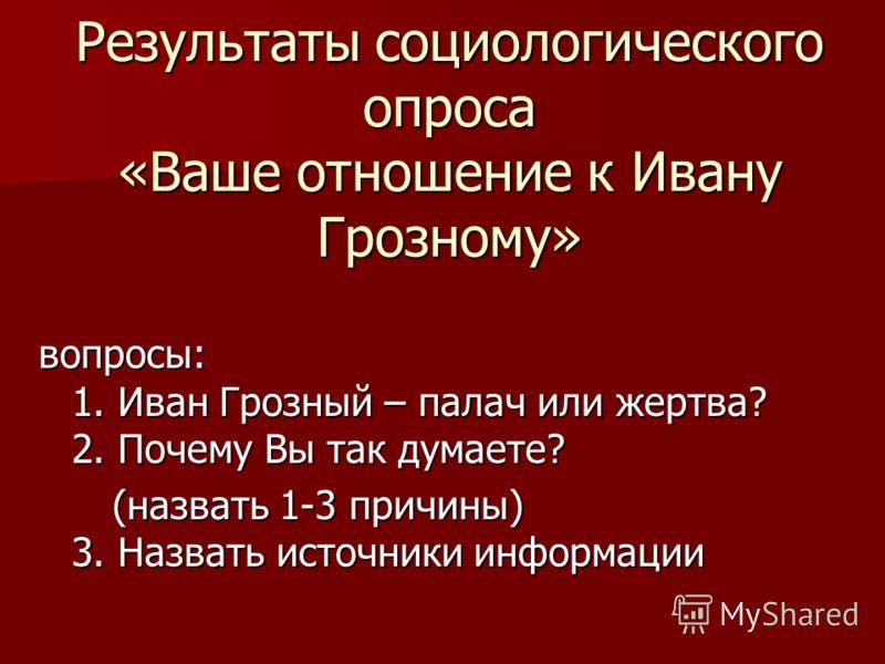 Результаты социологического опроса «Ваше отношение к Ивану Грозному» вопросы: 1. Иван Грозный – палач или жертва? 2. Почему Вы так думаете? (назвать 1-3 причины) 3. Назвать источники информации (назвать 1-3 причины) 3. Назвать источники информации