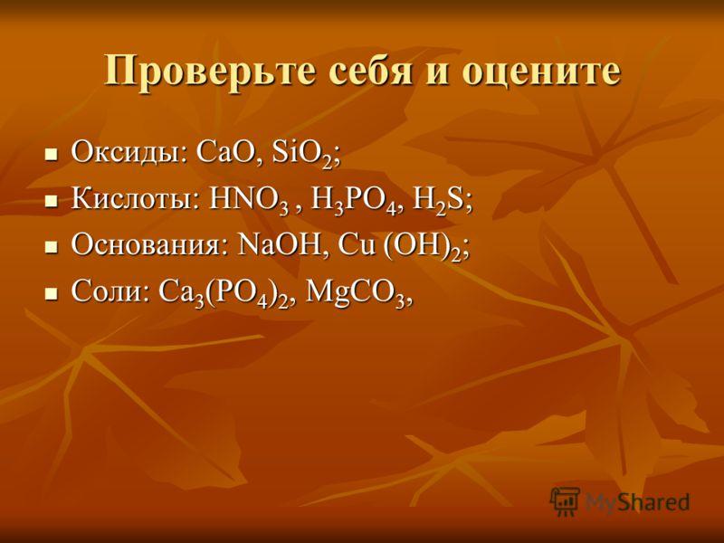 Проверьте себя и оцените Оксиды: CaO, SiO 2 ; Оксиды: CaO, SiO 2 ; Кислоты: HNO 3, H 3 PO 4, H 2 S; Кислоты: HNO 3, H 3 PO 4, H 2 S; Основания: NaOH, Cu (OH) 2 ; Основания: NaOH, Cu (OH) 2 ; Соли: Ca 3 (PO 4 ) 2, MgCO 3, Соли: Ca 3 (PO 4 ) 2, MgCO 3,