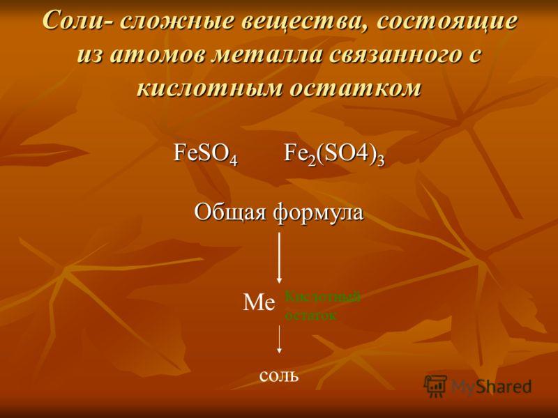 Соли- сложные вещества, состоящие из атомов металла связанного с кислотным остатком FeSO 4 Fe 2 (SO4) 3 Общая формула Ме Кислотный остаток соль