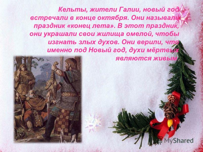 Кельты, жители Галии, новый год встречали в конце октября. Они называли праздник «конец лета». В этот праздник, они украшали свои жилища омелой, чтобы изгнать злых духов. Они верили, что именно под Новый год, духи мёртвых являются живым.