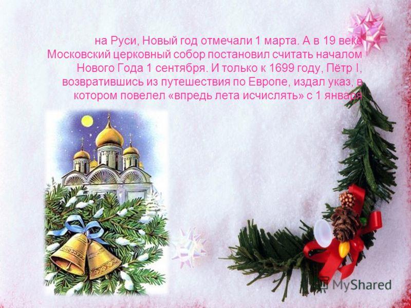 на Руси, Новый год отмечали 1 марта. А в 19 веке Московский церковный собор постановил считать началом Нового Года 1 сентября. И только к 1699 году, Пётр I, возвратившись из путешествия по Европе, издал указ, в котором повелел «впредь лета исчислять»
