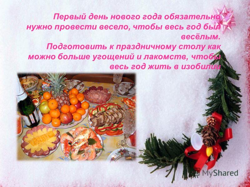 Первый день нового года обязательно нужно провести весело, чтобы весь год был весёлым. Подготовить к праздничному столу как можно больше угощений и лакомств, чтобы весь год жить в изобилии