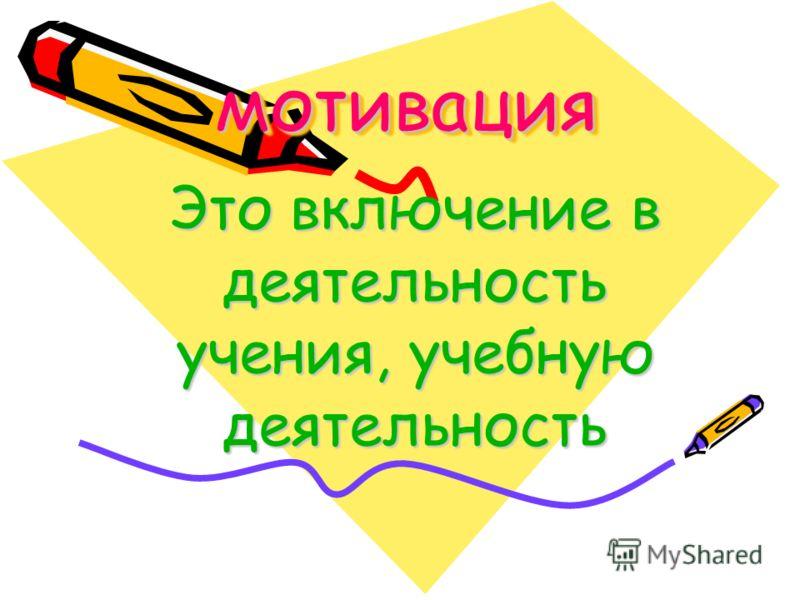 мотивациямотивация Это включение в деятельность учения, учебную деятельность