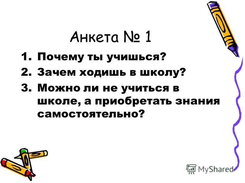 Анкета 1 1.Почему ты учишься? 2.Зачем ходишь в школу? 3.Можно ли не учиться в школе, а приобретать знания самостоятельно?