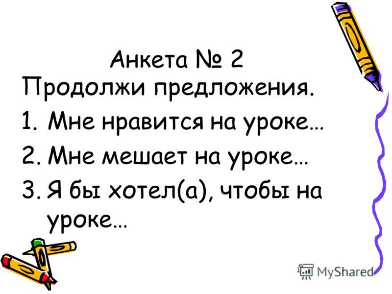 Анкета 2 Продолжи предложения. 1.Мне нравится на уроке… 2.Мне мешает на уроке… 3.Я бы хотел(а), чтобы на уроке…
