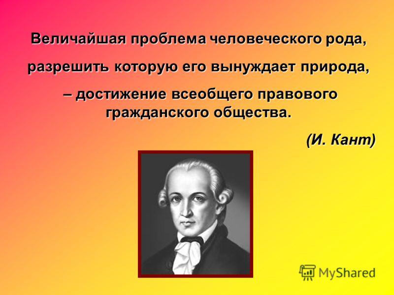 Величайшая проблема человеческого рода, разрешить которую его вынуждает природа, – достижение всеобщего правового гражданского общества. – достижение всеобщего правового гражданского общества. (И. Кант)