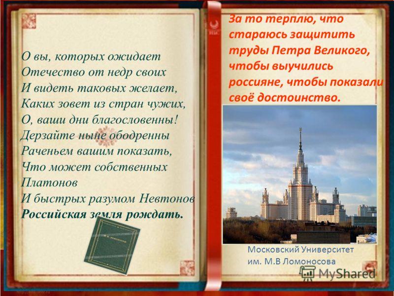 О вы, которых ожидает Отечество от недр своих И видеть таковых желает, Каких зовет из стран чужих, О, ваши дни благословенны! Дерзайте ныне ободренны Раченьем вашим показать, Что может собственных Платонов И быстрых разумом Невтонов Российская земля