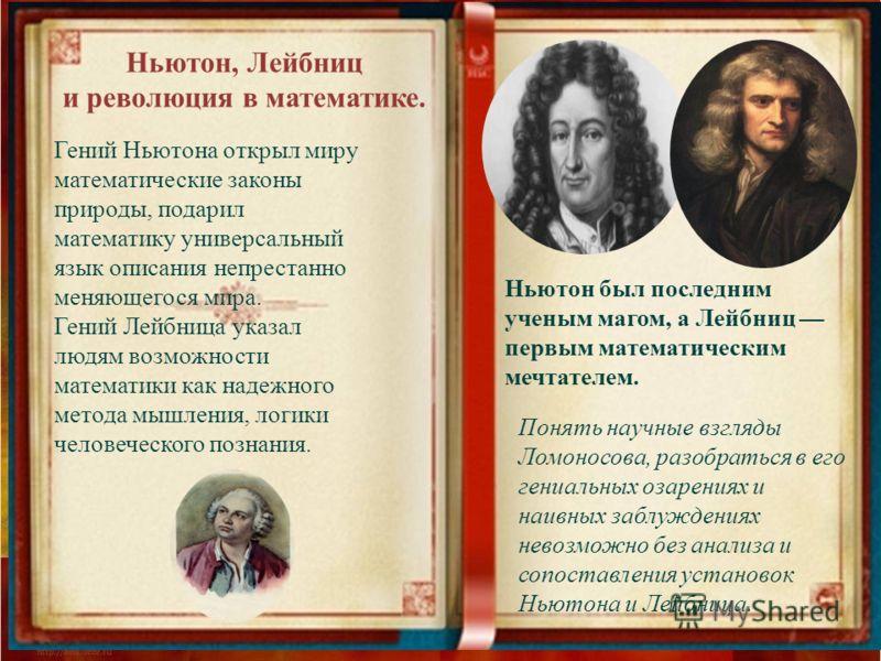 Ньютон, Лейбниц и революция в математике. Гений Ньютона открыл миру математические законы природы, подарил математику универсальный язык описания непрестанно меняющегося мира. Гений Лейбница указал людям возможности математики как надежного метода мы