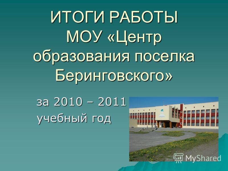 ИТОГИ РАБОТЫ МОУ «Центр образования поселка Беринговского» за 2010 – 2011 учебный год