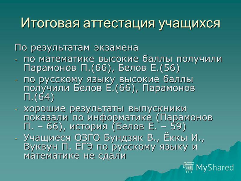Итоговая аттестация учащихся По результатам экзамена - по математике высокие баллы получили Парамонов П.(66), Белов Е.(56) - по русскому языку высокие