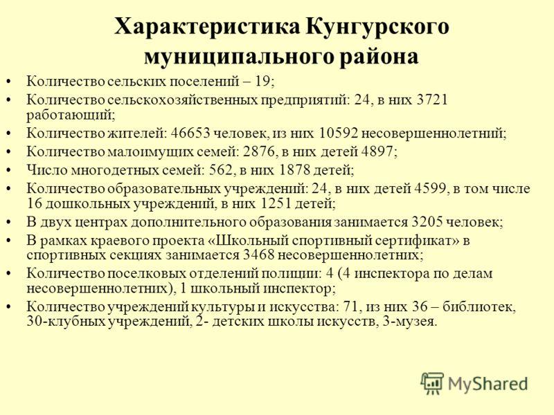 Характеристика Кунгурского муниципального района Количество сельских поселений – 19; Количество сельскохозяйственных предприятий: 24, в них 3721 работающий; Количество жителей: 46653 человек, из них 10592 несовершеннолетний; Количество малоимущих сем