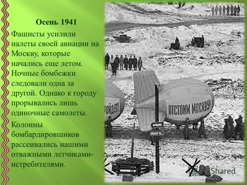 Осень 1941 Фашисты усилили налеты своей авиации на Москву, которые начались еще летом. Ночные бомбежки следовали одна за другой. Однако к городу прорывались лишь одиночные самолеты. Колонны бомбардировщиков рассеивались нашими отважными летчиками - и