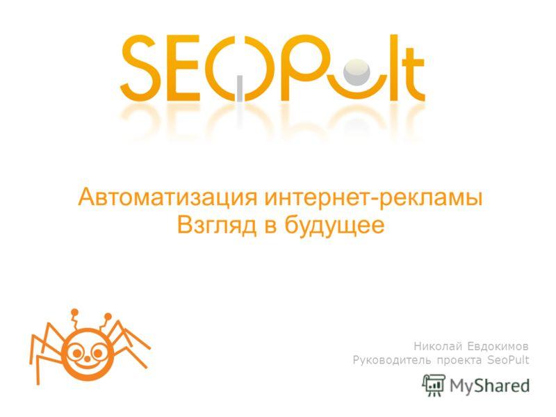 Николай Евдокимов Руководитель проекта SeoPult Автоматизация интернет-рекламы Взгляд в будущее