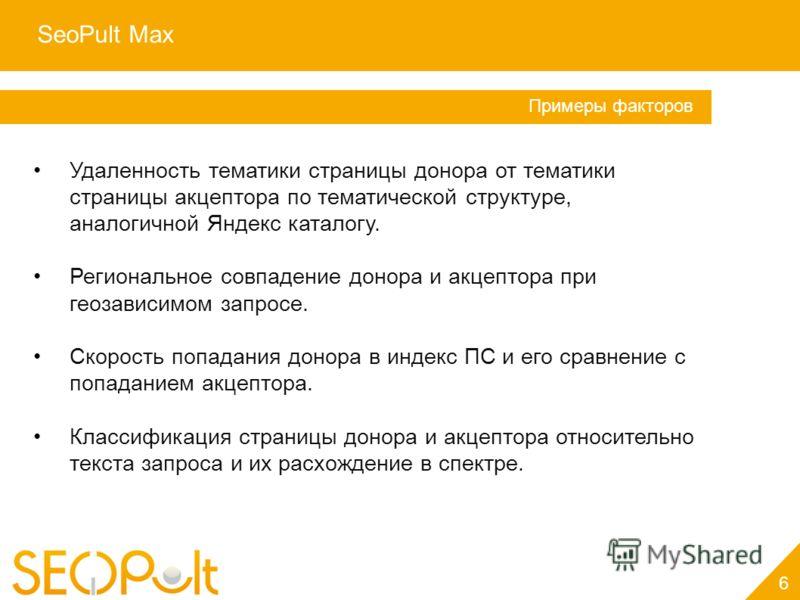SeoPult Max 6 Услуга «Персональный менеджер» Примеры факторов Удаленность тематики страницы донора от тематики страницы акцептора по тематической структуре, аналогичной Яндекс каталогу. Региональное совпадение донора и акцептора при геозависимом запр