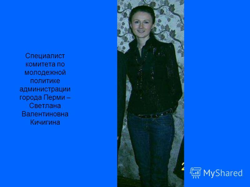 Специалист комитета по молодежной политике администрации города Перми – Светлана Валентиновна Кичигина