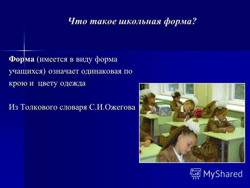 Что такое школьная форма? Форма (имеется в виду форма учащихся) означает одинаковая по крою и цвету одежда Из Толкового словаря С.И.Ожегова