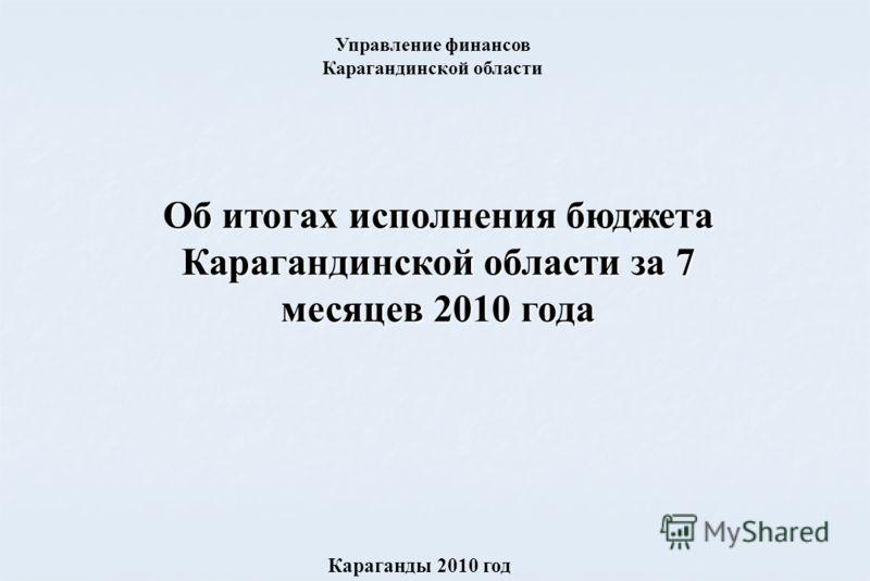 Об итогах исполнения бюджета Карагандинской области за 7 месяцев 2010 года Караганды 2010 год Управление финансов Карагандинской области