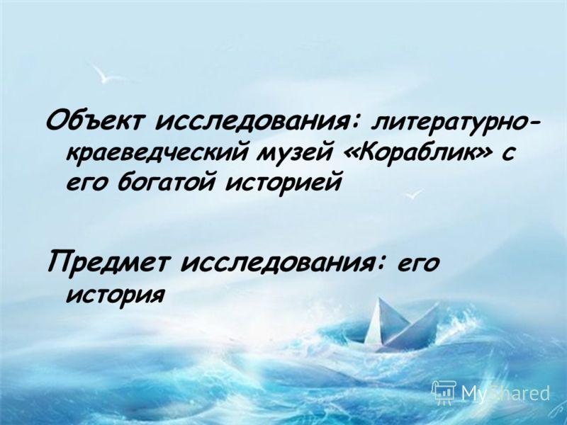 Объект исследования: литературно- краеведческий музей «Кораблик» с его богатой историей Предмет исследования: его история