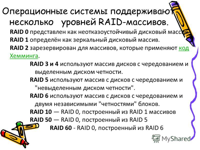Операционные системы поддерживают несколько уровней RAID-массивов. RAID 0 представлен как неотказоустойчивый дисковый массив. RAID 1 определён как зеркальный дисковый массив. RAID 2 зарезервирован для массивов, которые применяют код Хемминга.код Хемм