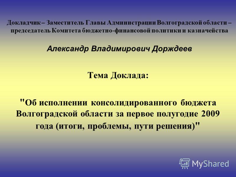 Докладчик – Заместитель Главы Администрации Волгоградской области – председатель Комитета бюджетно-финансовой политики и казначейства Александр Владимирович Дорждеев Тема Доклада: